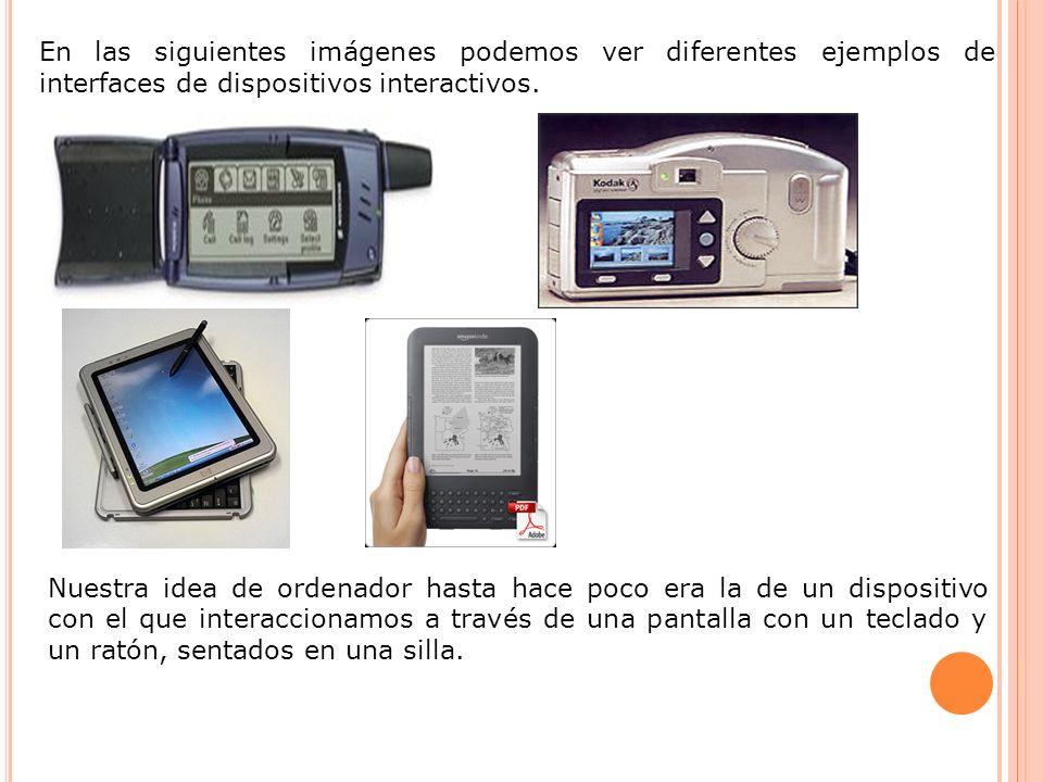 En las siguientes imágenes podemos ver diferentes ejemplos de interfaces de dispositivos interactivos. Nuestra idea de ordenador hasta hace poco era l