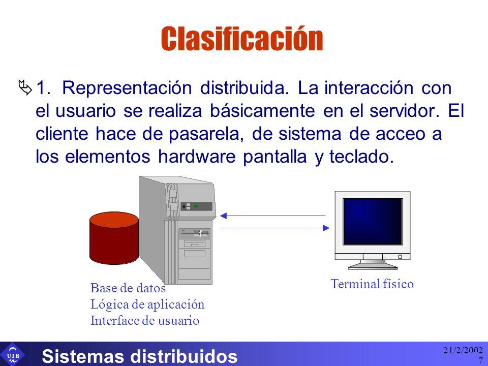 U I B 21/2/2002 Sistemas distribuidos 7 Clasificación 1. Representación distribuida. La interacción con el usuario se realiza básicamente en el servid