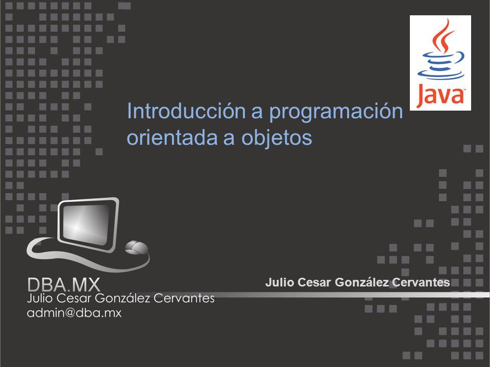 Introducción a programación orientada a objetos Julio Cesar González Cervantes