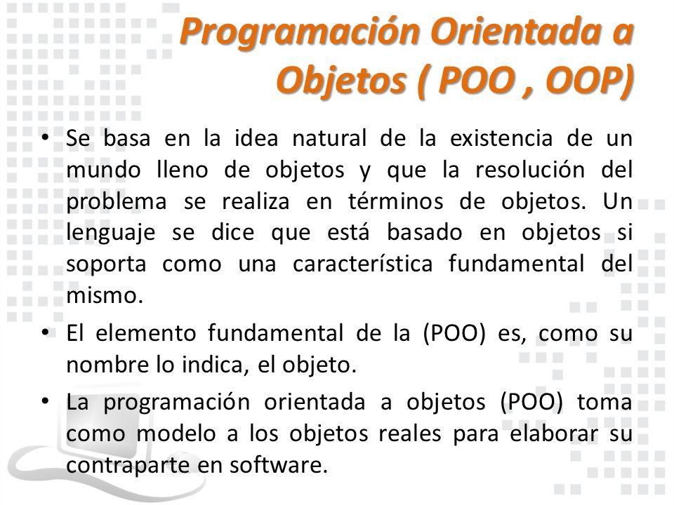 Programación Orientada a Objetos ( POO, OOP) Se basa en la idea natural de la existencia de un mundo lleno de objetos y que la resolución del problema