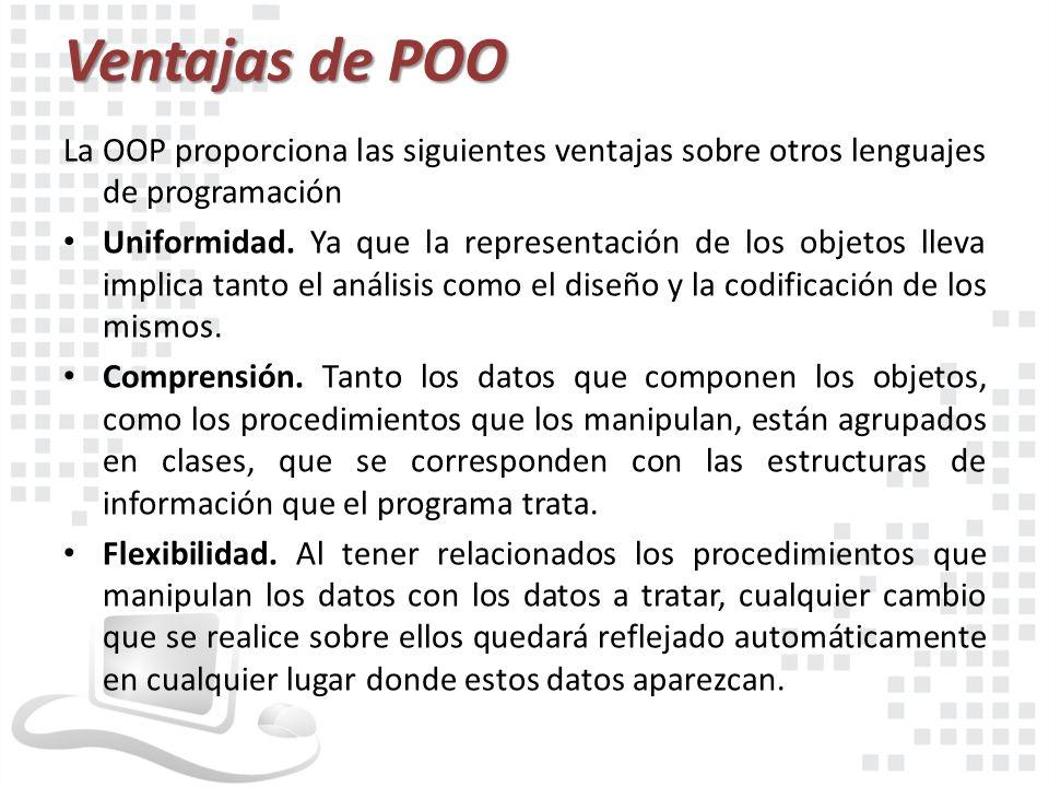 Ventajas de POO La OOP proporciona las siguientes ventajas sobre otros lenguajes de programación Uniformidad. Ya que la representación de los objetos