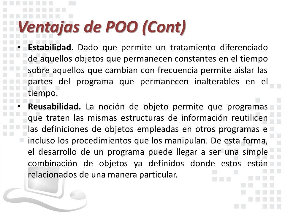 Ventajas de POO (Cont) Estabilidad. Dado que permite un tratamiento diferenciado de aquellos objetos que permanecen constantes en el tiempo sobre aque