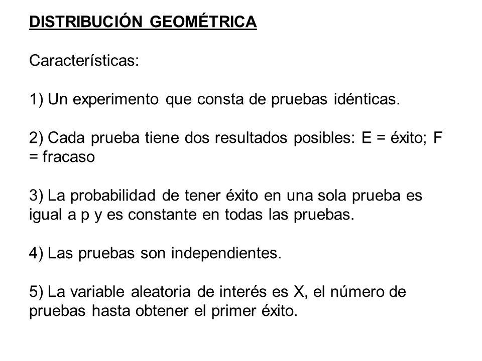 DISTRIBUCIÓN GEOMÉTRICA Características: 1) Un experimento que consta de pruebas idénticas. 2) Cada prueba tiene dos resultados posibles: E = éxito; F