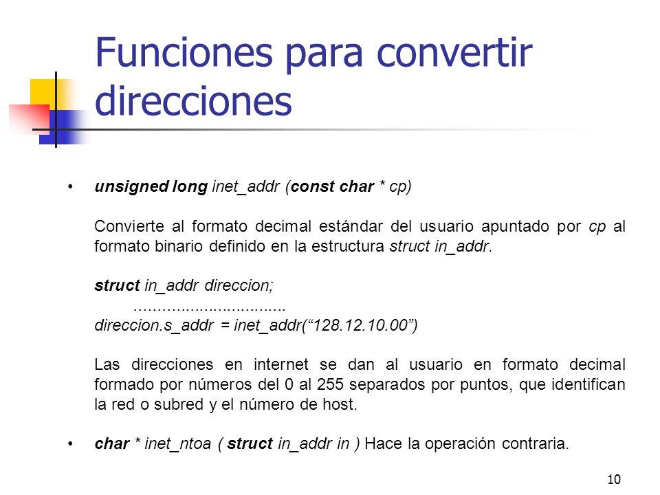 10 Funciones para convertir direcciones unsigned long inet_addr (const char * cp) Convierte al formato decimal estándar del usuario apuntado por cp al