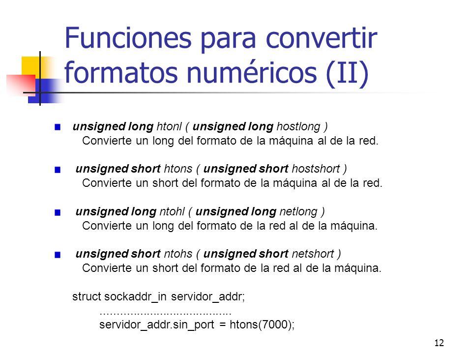 12 Funciones para convertir formatos numéricos (II) unsigned long htonl ( unsigned long hostlong ) Convierte un long del formato de la máquina al de l