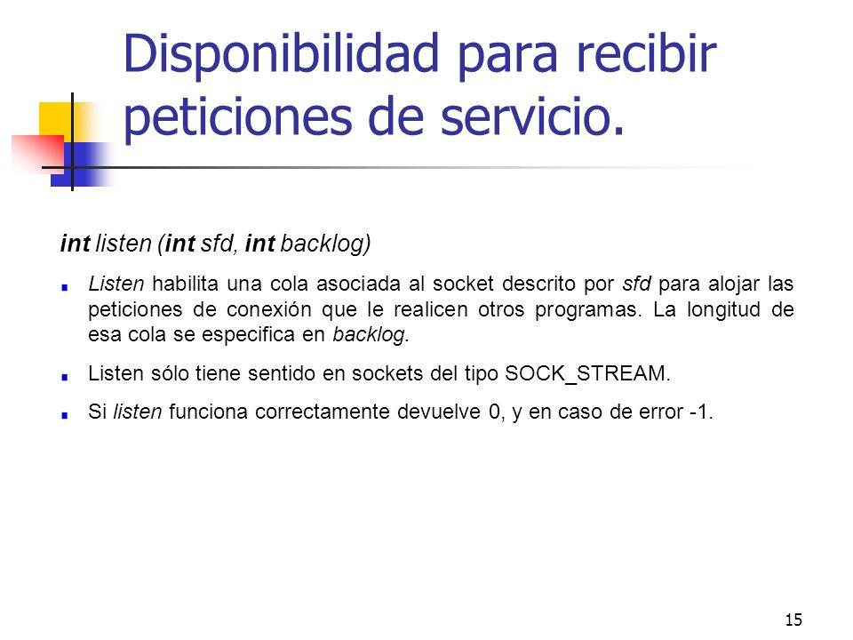 15 Disponibilidad para recibir peticiones de servicio. int listen (int sfd, int backlog) Listen habilita una cola asociada al socket descrito por sfd