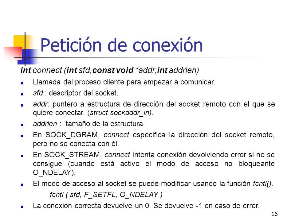 16 Petición de conexión int connect (int sfd,const void *addr,int addrlen) Llamada del proceso cliente para empezar a comunicar. sfd : descriptor del