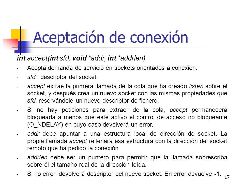17 Aceptación de conexión int accept(int sfd, void *addr, int *addrlen) Acepta demanda de servicio en sockets orientados a conexión. sfd : descriptor
