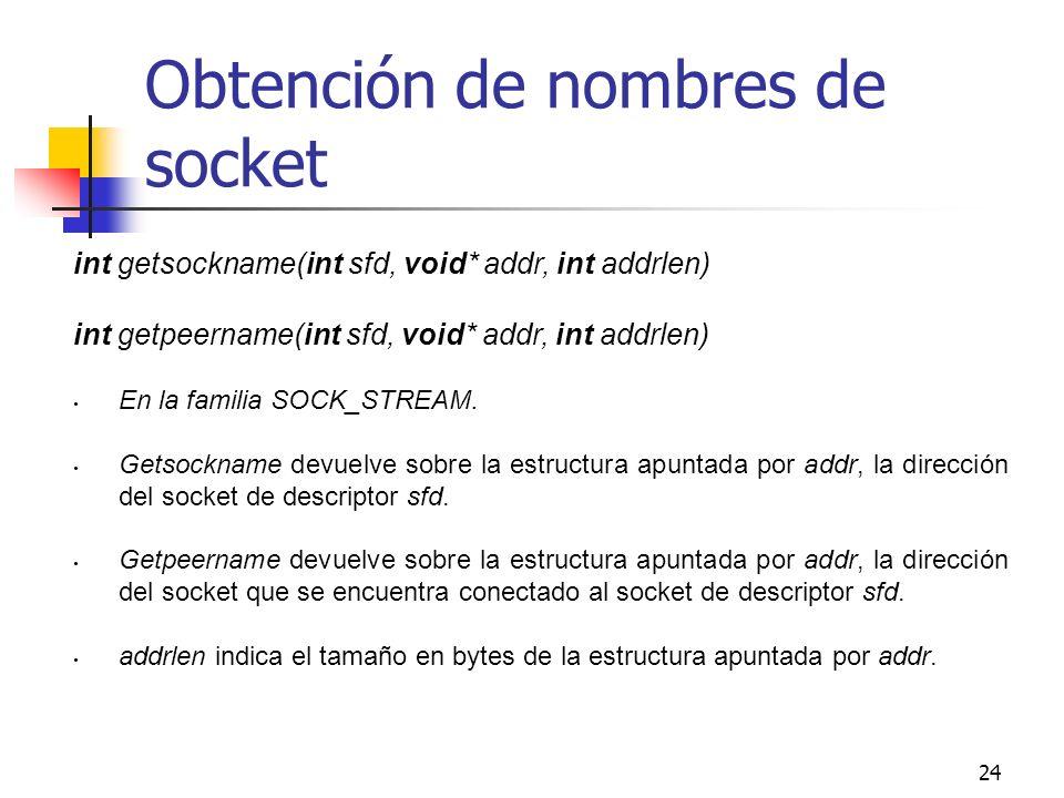24 Obtención de nombres de socket int getsockname(int sfd, void* addr, int addrlen) int getpeername(int sfd, void* addr, int addrlen) En la familia SO