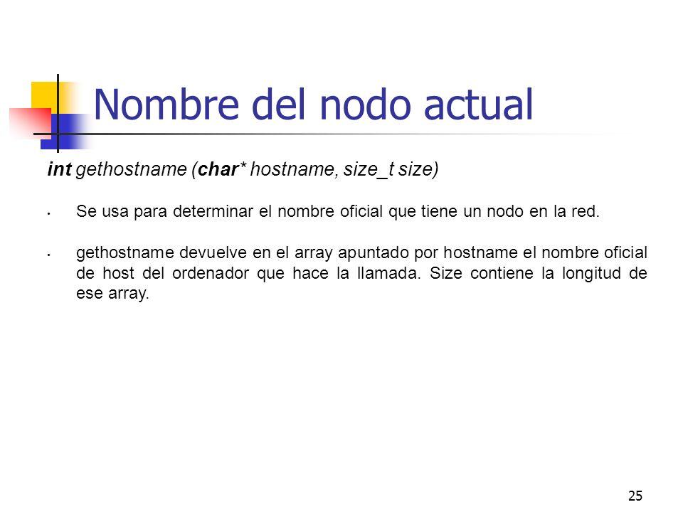 25 Nombre del nodo actual int gethostname (char* hostname, size_t size) Se usa para determinar el nombre oficial que tiene un nodo en la red. gethostn