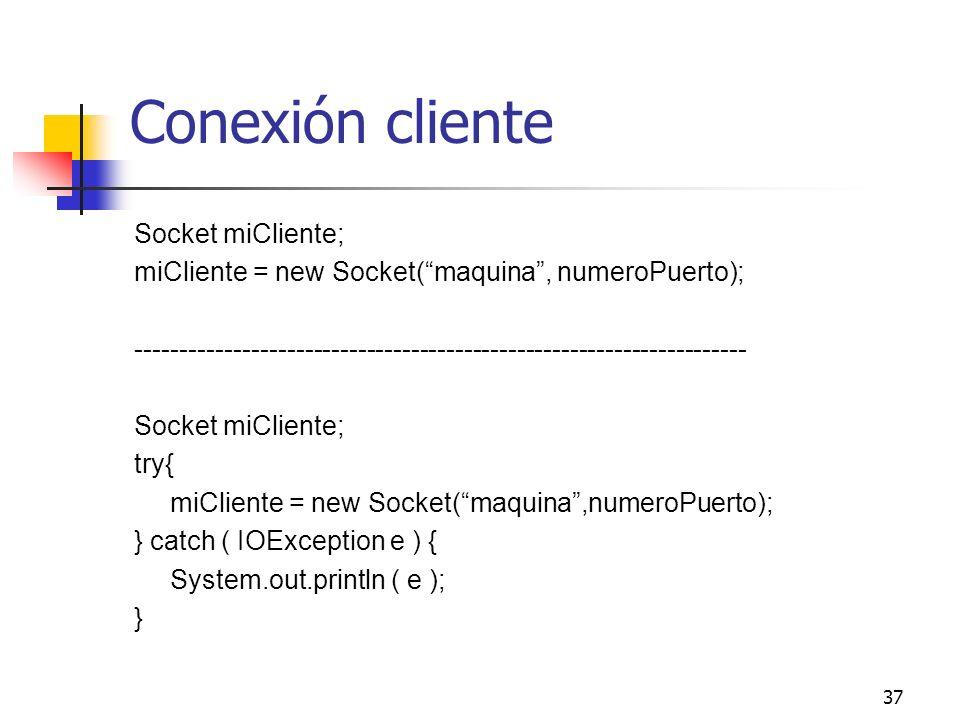 37 Conexión cliente Socket miCliente; miCliente = new Socket(maquina, numeroPuerto); -----------------------------------------------------------------