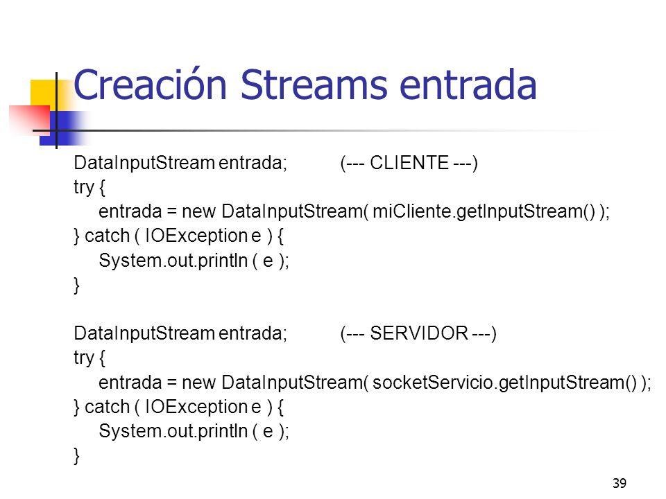 39 Creación Streams entrada DataInputStream entrada;(--- CLIENTE ---) try { entrada = new DataInputStream( miCliente.getInputStream() ); } catch ( IOE