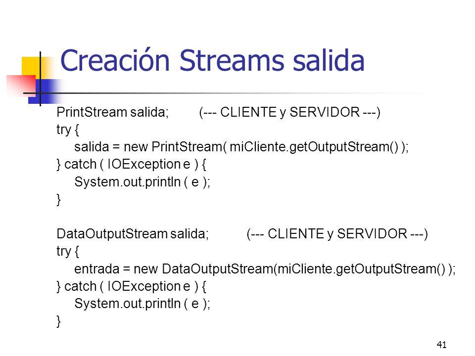41 Creación Streams salida PrintStream salida;(--- CLIENTE y SERVIDOR ---) try { salida = new PrintStream( miCliente.getOutputStream() ); } catch ( IO