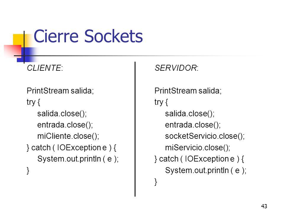 43 Cierre Sockets CLIENTE: PrintStream salida; try { salida.close(); entrada.close(); miCliente.close(); } catch ( IOException e ) { System.out.printl