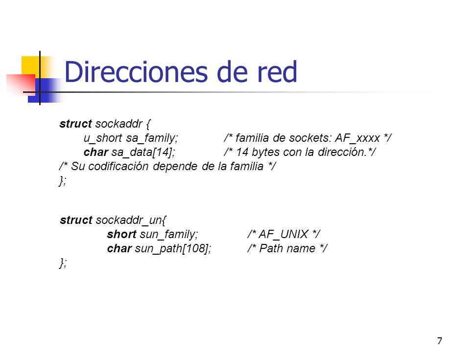 8 Direcciones de red (II) struct in_addr{ u_long s_addr;/* 32 bits con la identificación de la red y el host (en binario) */ }; struct sockaddr_in { short sin_family;/*en este caso, AF_INET */ u_short sin_port;/* 16 bits con el número de puerto */ in_addr sin_addr;/* id.