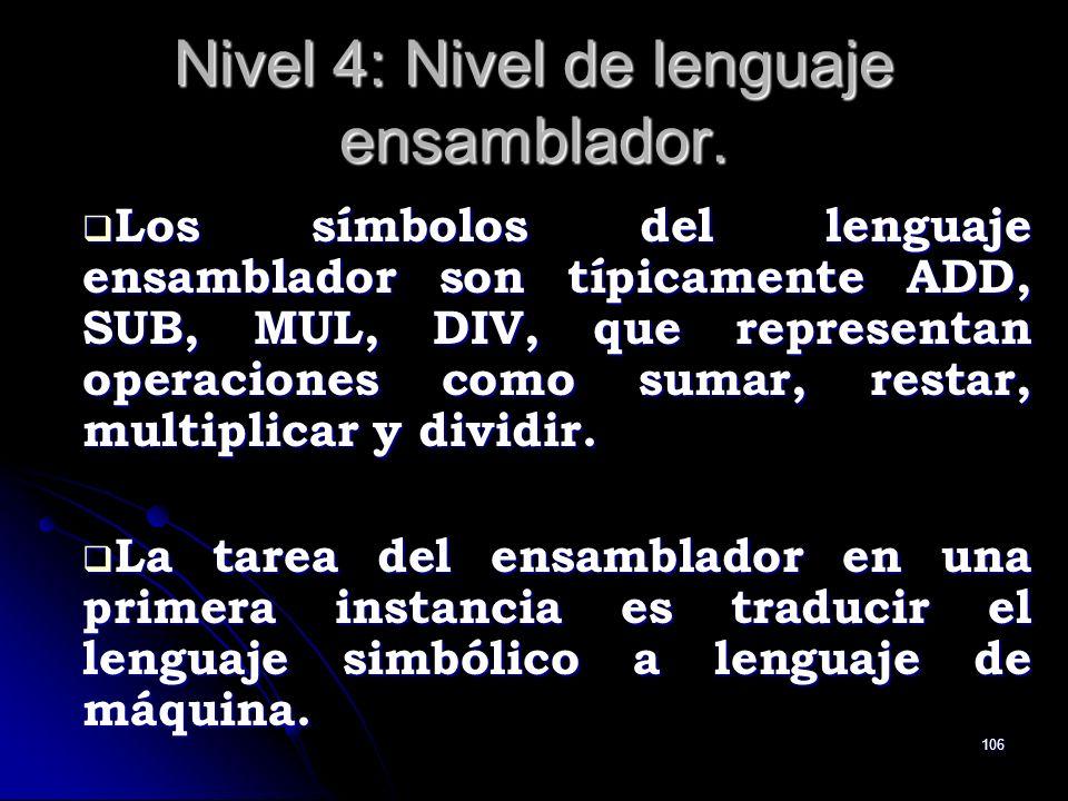 106 Nivel 4: Nivel de lenguaje ensamblador. Los símbolos del lenguaje ensamblador son típicamente ADD, SUB, MUL, DIV, que representan operaciones como