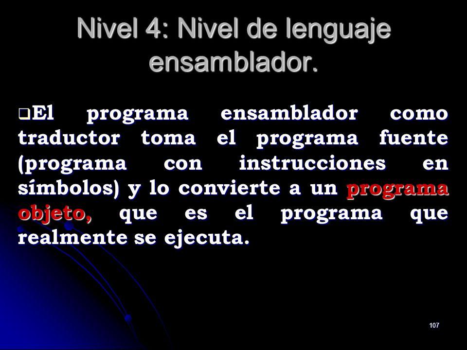 107 Nivel 4: Nivel de lenguaje ensamblador. El programa ensamblador como traductor toma el programa fuente (programa con instrucciones en símbolos) y
