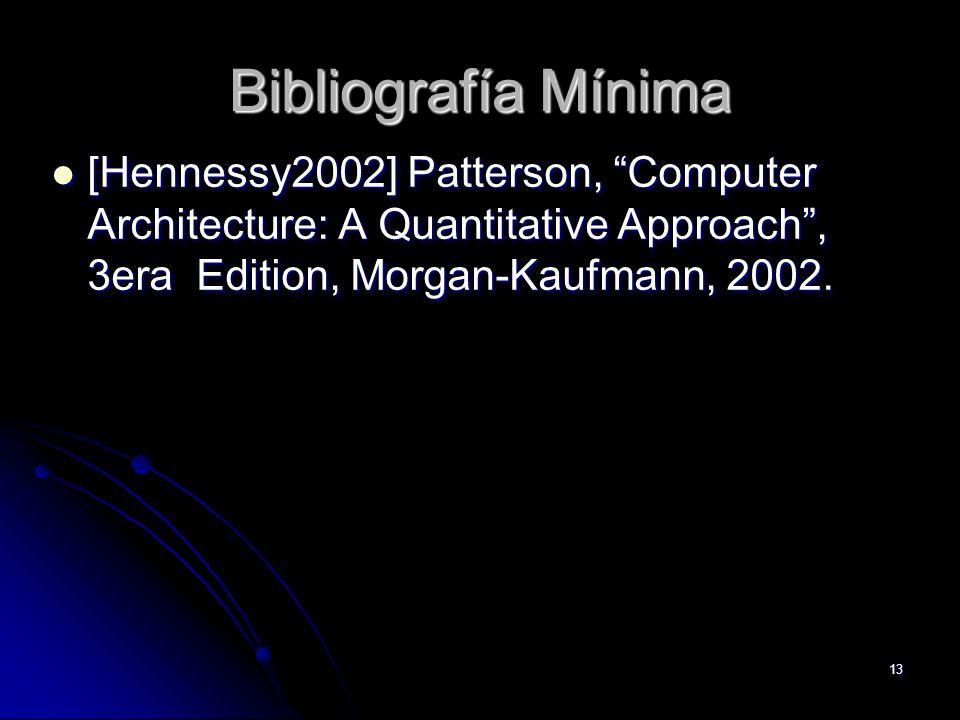 13 Bibliografía Mínima [Hennessy2002] Patterson, Computer Architecture: A Quantitative Approach, 3era Edition, Morgan-Kaufmann, 2002. [Hennessy2002] P