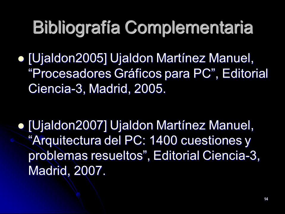 14 Bibliografía Complementaria [Ujaldon2005] Ujaldon Martínez Manuel, Procesadores Gráficos para PC, Editorial Ciencia-3, Madrid, 2005. [Ujaldon2005]