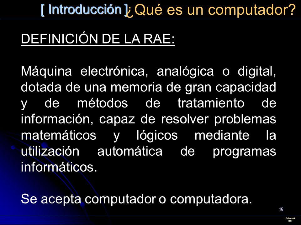 16 [ Introducción ] Präsentat ion ¿Qué es un computador? DEFINICIÓN DE LA RAE: Máquina electrónica, analógica o digital, dotada de una memoria de gran