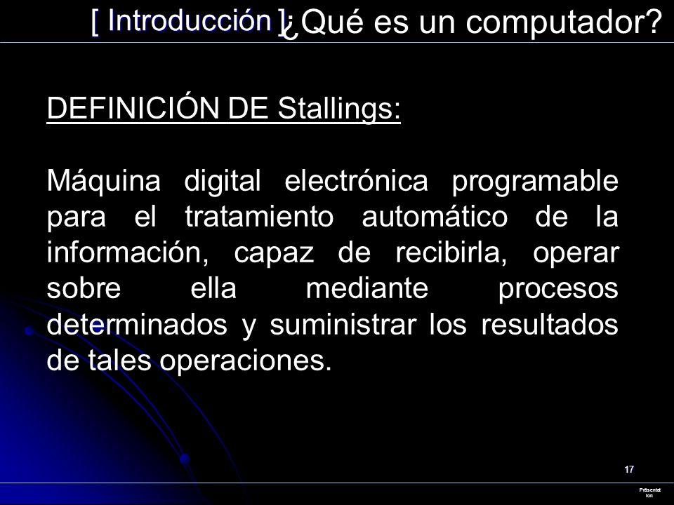 17 [ Introducción ] Präsentat ion ¿Qué es un computador? DEFINICIÓN DE Stallings: Máquina digital electrónica programable para el tratamiento automáti