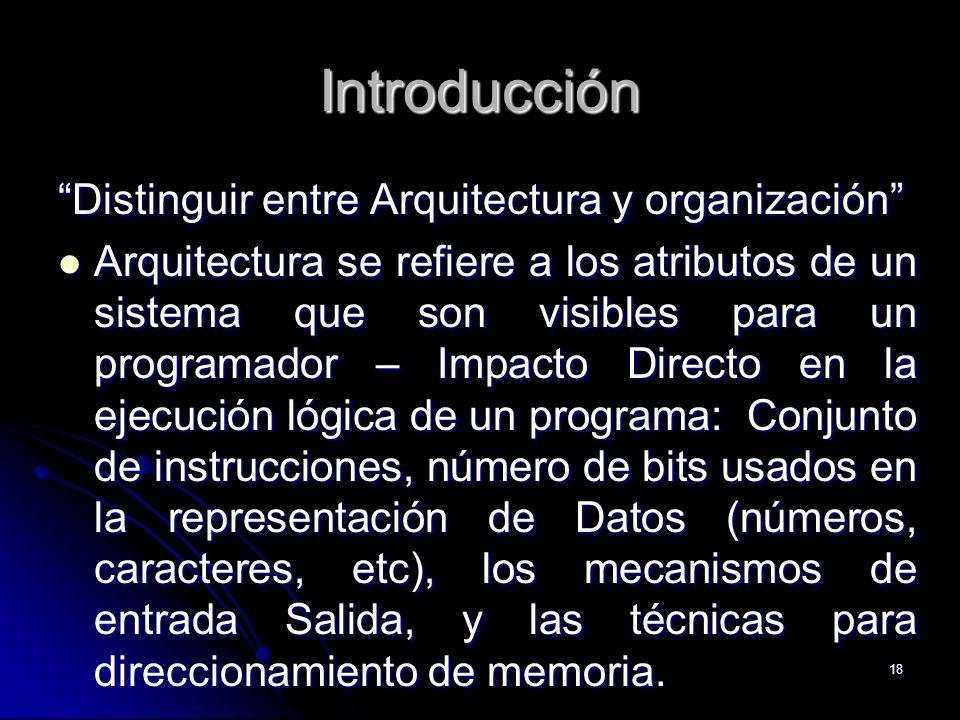 18 Introducción Distinguir entre Arquitectura y organización Arquitectura se refiere a los atributos de un sistema que son visibles para un programado