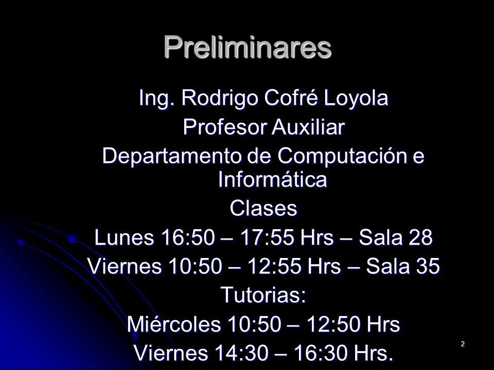 2 Preliminares Ing. Rodrigo Cofré Loyola Profesor Auxiliar Departamento de Computación e Informática Clases Lunes 16:50 – 17:55 Hrs – Sala 28 Viernes