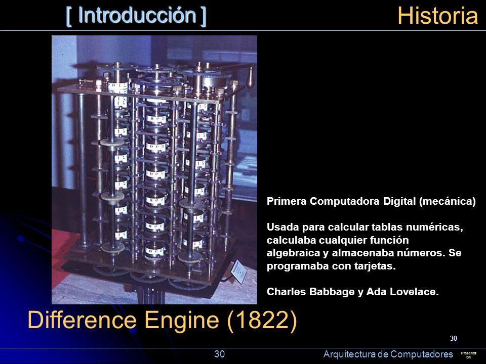 30 [ Introducción ] Präsentat ion Historia Difference Engine (1822) Primera Computadora Digital (mecánica) Usada para calcular tablas numéricas, calcu