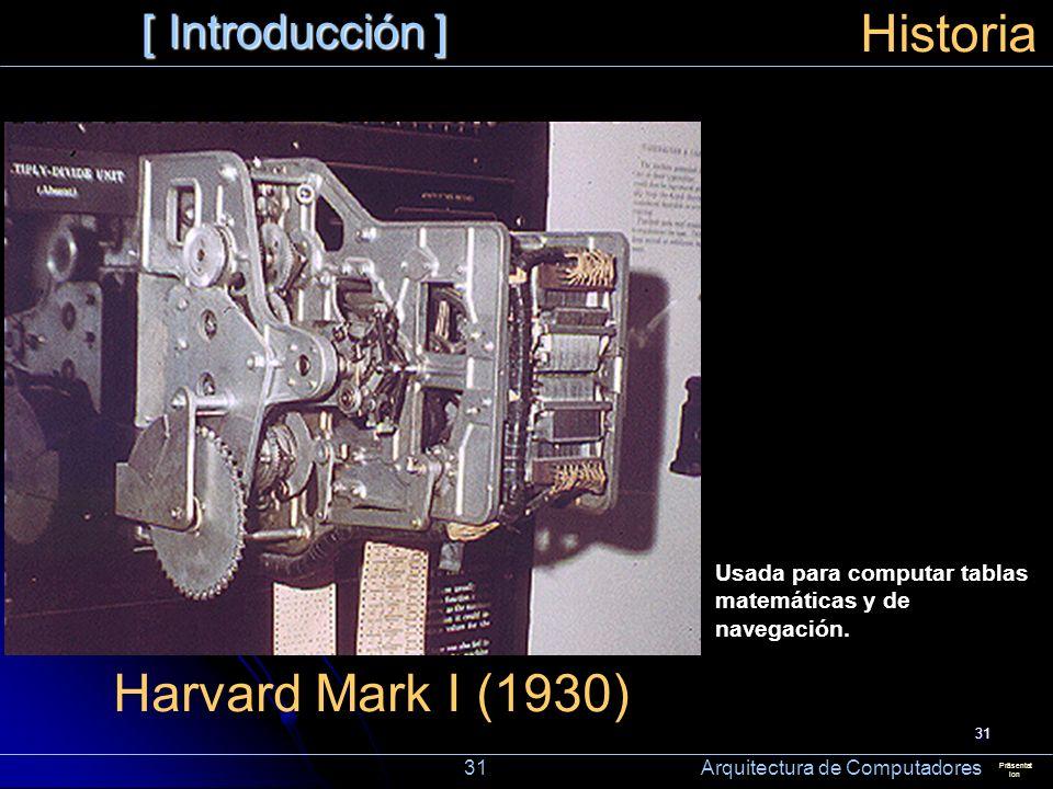 31 [ Introducción ] Präsentat ion Historia Harvard Mark I (1930) Usada para computar tablas matemáticas y de navegación. 31 Arquitectura de Computador