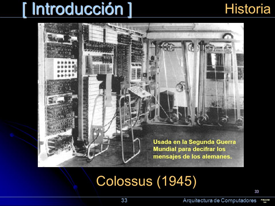 33 [ Introducción ] Präsentat ion Historia Usada en la Segunda Guerra Mundial para decifrar los mensajes de los alemanes. Colossus (1945) 33 Arquitect