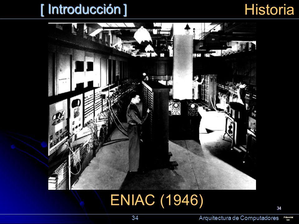 34 [ Introducción ] Präsentat ion Historia ENIAC (1946) 34 Arquitectura de Computadores