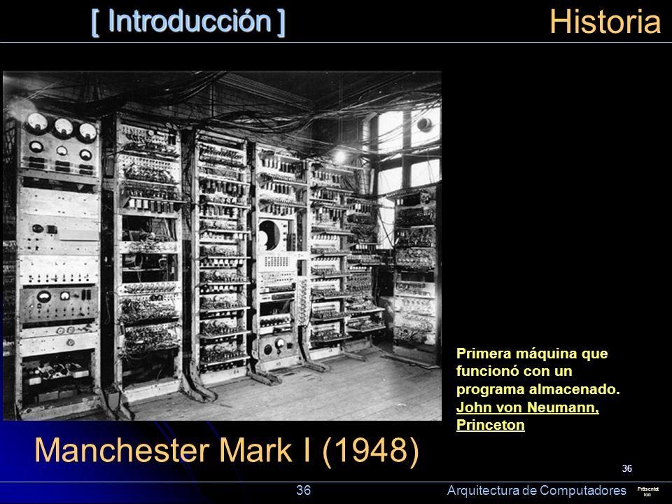 36 [ Introducción ] Präsentat ion Historia Manchester Mark I (1948) Primera máquina que funcionó con un programa almacenado. John von Neumann, Princet