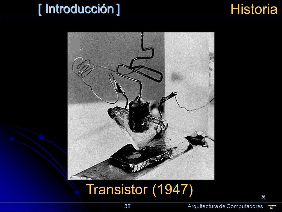 38 [ Introducción ] Präsentat ion Historia Transistor (1947) 38 Arquitectura de Computadores