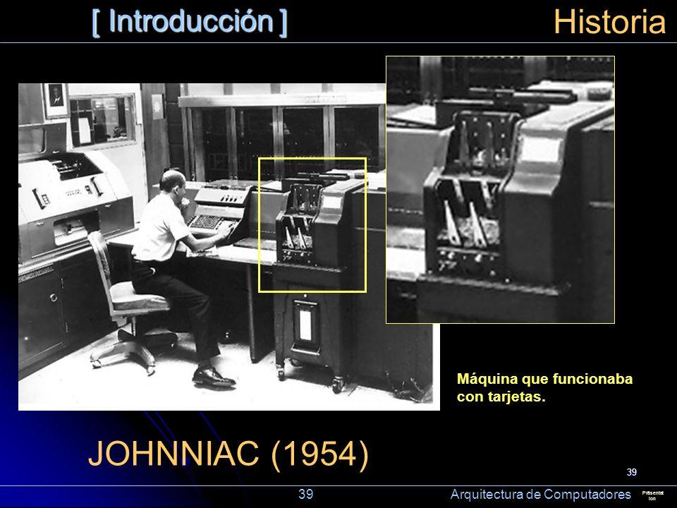 39 [ Introducción ] Präsentat ion Historia JOHNNIAC (1954) Máquina que funcionaba con tarjetas. 39 Arquitectura de Computadores