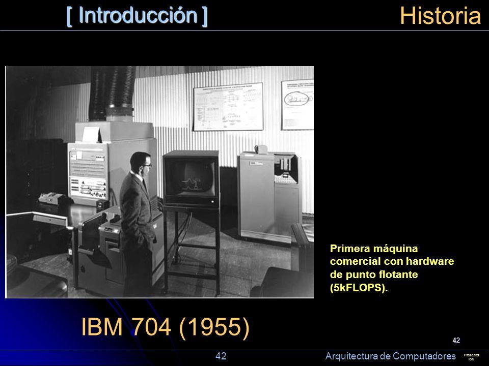 42 [ Introducción ] Präsentat ion Historia IBM 704 (1955) Primera máquina comercial con hardware de punto flotante (5kFLOPS). 42 Arquitectura de Compu