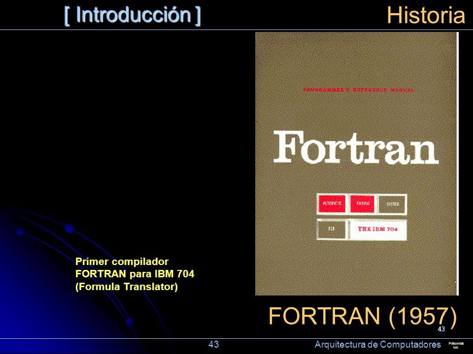 43 [ Introducción ] Präsentat ion Historia FORTRAN (1957) Primer compilador FORTRAN para IBM 704 (Formula Translator) 43 Arquitectura de Computadores