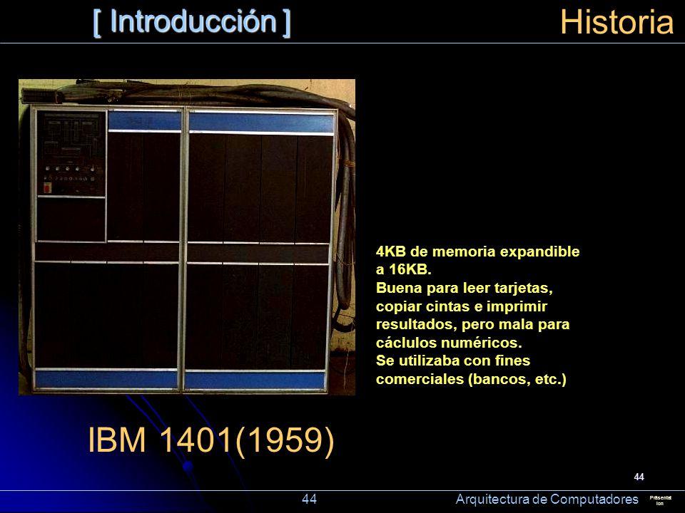 44 [ Introducción ] Präsentat ion Historia IBM 1401(1959) 4KB de memoria expandible a 16KB. Buena para leer tarjetas, copiar cintas e imprimir resulta