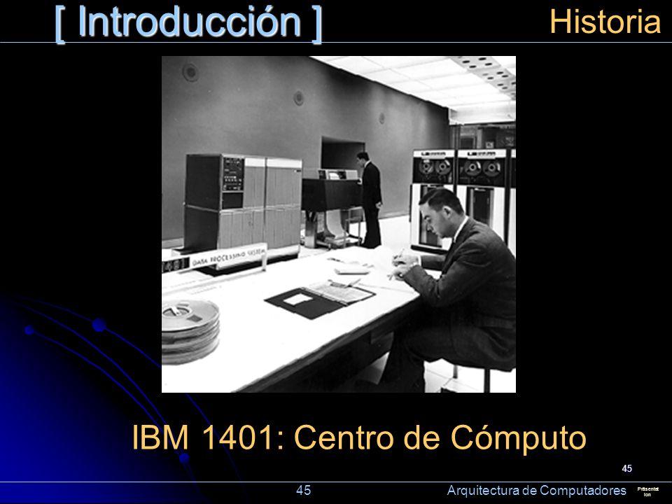 45 [ Introducción ] Präsentat ion Historia IBM 1401: Centro de Cómputo 45 Arquitectura de Computadores