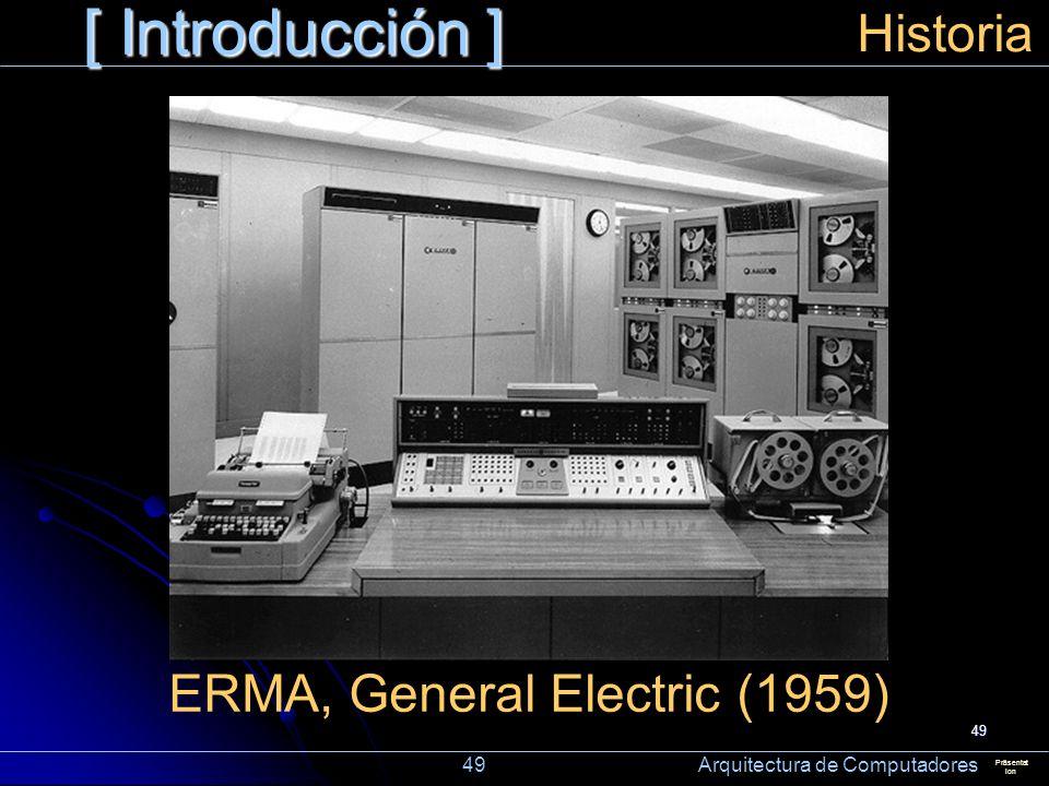 49 [ Introducción ] Präsentat ion Historia ERMA, General Electric (1959) 49 Arquitectura de Computadores