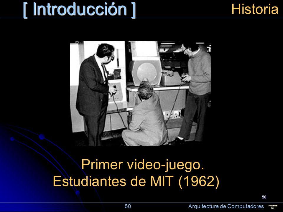 50 [ Introducción ] Präsentat ion Historia Primer video-juego. Estudiantes de MIT (1962) 50 Arquitectura de Computadores