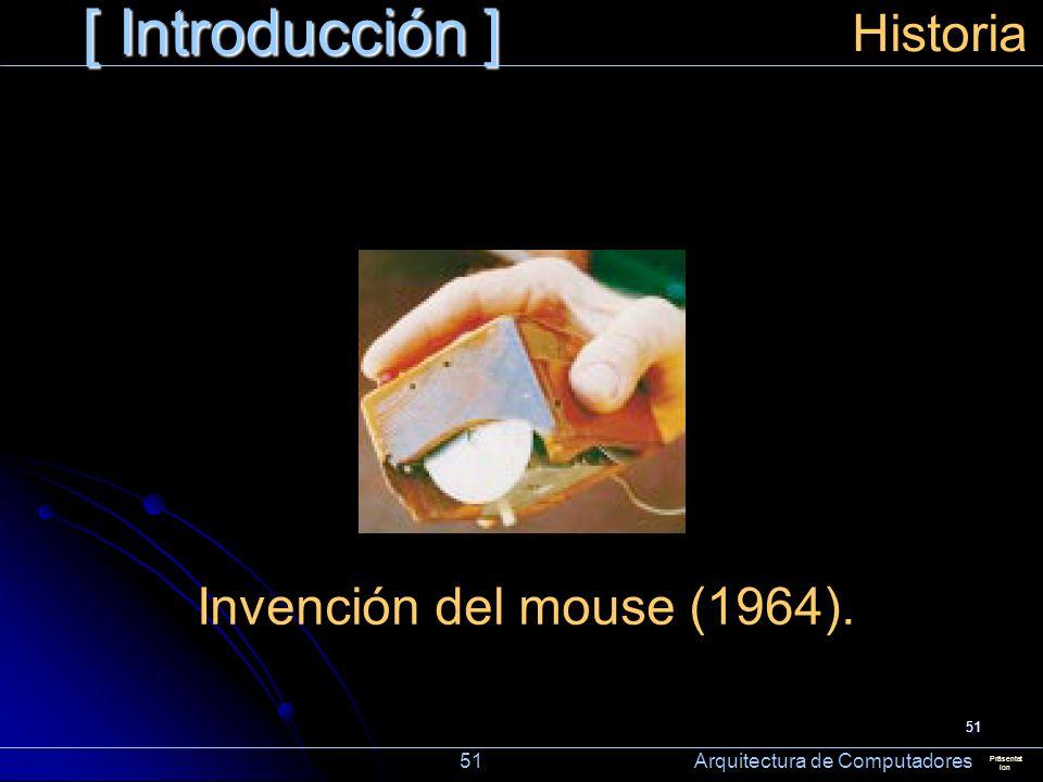 51 [ Introducción ] Präsentat ion Historia Invención del mouse (1964). 51 Arquitectura de Computadores