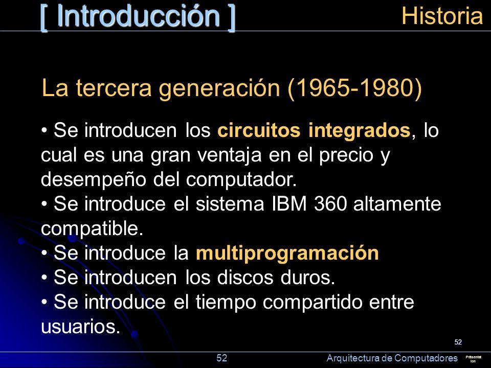 52 [ Introducción ] Präsentat ion Historia La tercera generación (1965-1980) Se introducen los circuitos integrados, lo cual es una gran ventaja en el