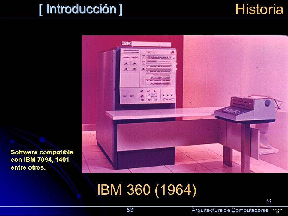 53 [ Introducción ] Präsentat ion Historia IBM 360 (1964) Software compatible con IBM 7094, 1401 entre otros. 53 Arquitectura de Computadores