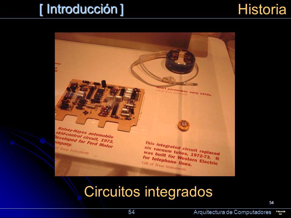 54 [ Introducción ] Präsentat ion Historia Circuitos integrados 54 Arquitectura de Computadores