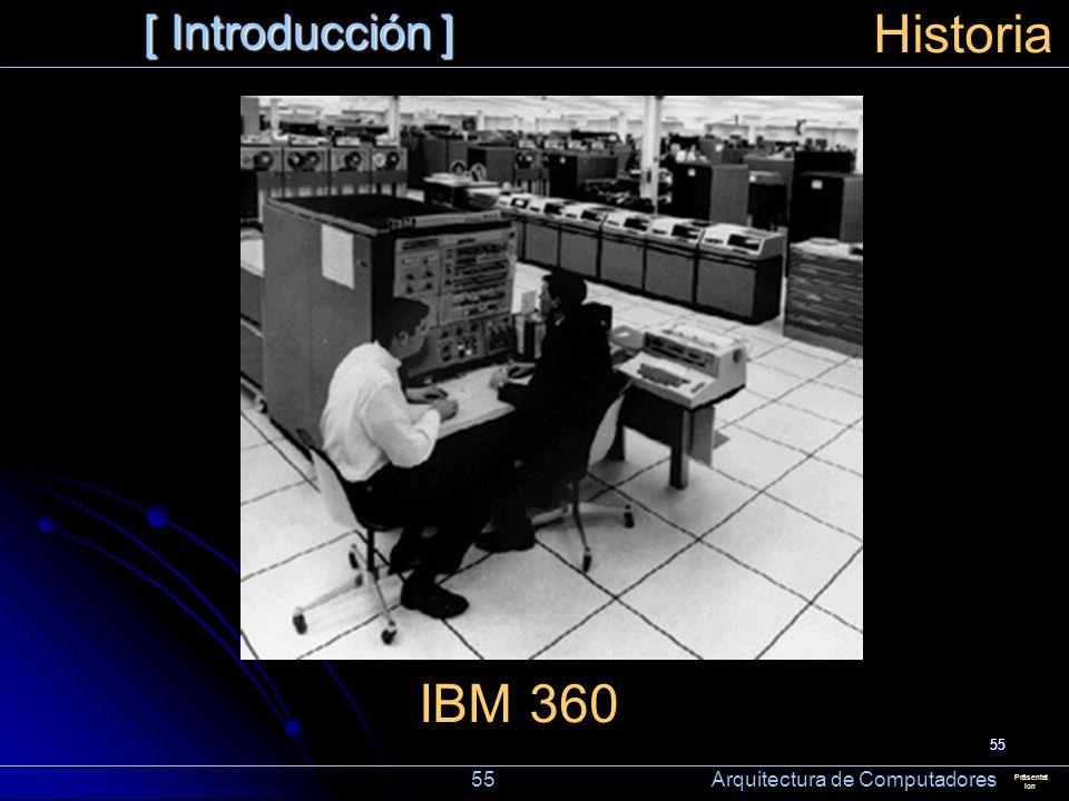 55 [ Introducción ] Präsentat ion Historia IBM 360 55 Arquitectura de Computadores