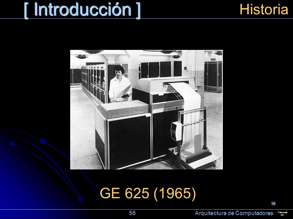 56 [ Introducción ] Präsentat ion Historia GE 625 (1965) 56 Arquitectura de Computadores