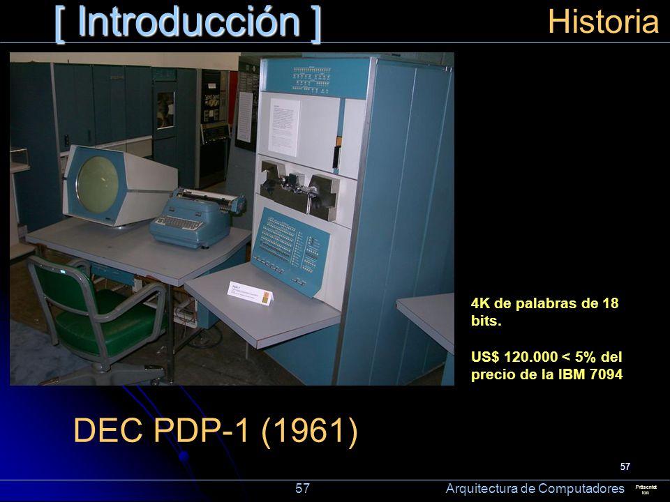 57 [ Introducción ] Präsentat ion Historia DEC PDP-1 (1961) 4K de palabras de 18 bits. US$ 120.000 < 5% del precio de la IBM 7094 57 Arquitectura de C