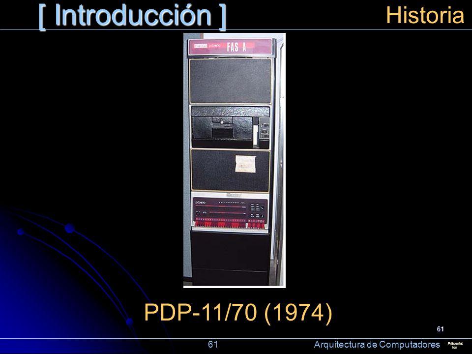 61 [ Introducción ] Präsentat ion Historia PDP-11/70 (1974) 61 Arquitectura de Computadores