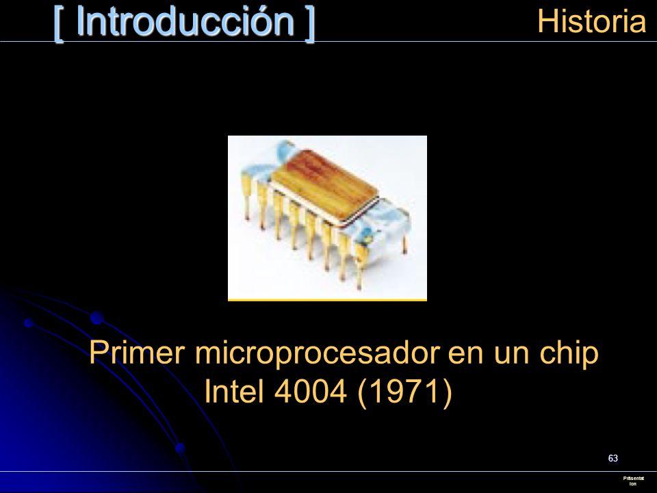 63 [ Introducción ] Präsentat ion Historia Primer microprocesador en un chip Intel 4004 (1971)