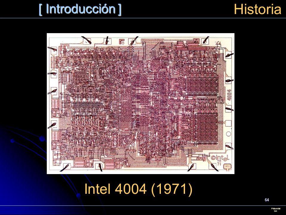 64 [ Introducción ] Präsentat ion Historia Intel 4004 (1971)